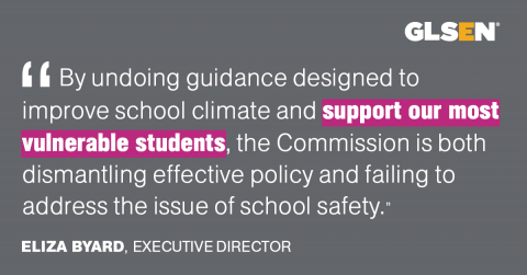 """By undoing guidance designed to improve school climate and support our most vulnerable students, the Commission is both dismantling effective policy and failing to address the issue of school safety."" - Eliza Byard, Executive Director"